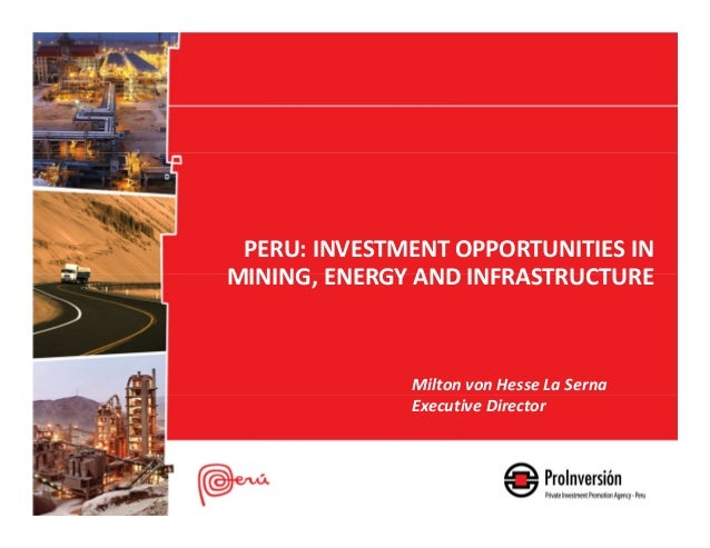 PERU: INVESTMENT OPPORTUNITIES INMINING, ENERGY AND INFRASTRUCTUREMilton von Hesse La SernaExecutive Director