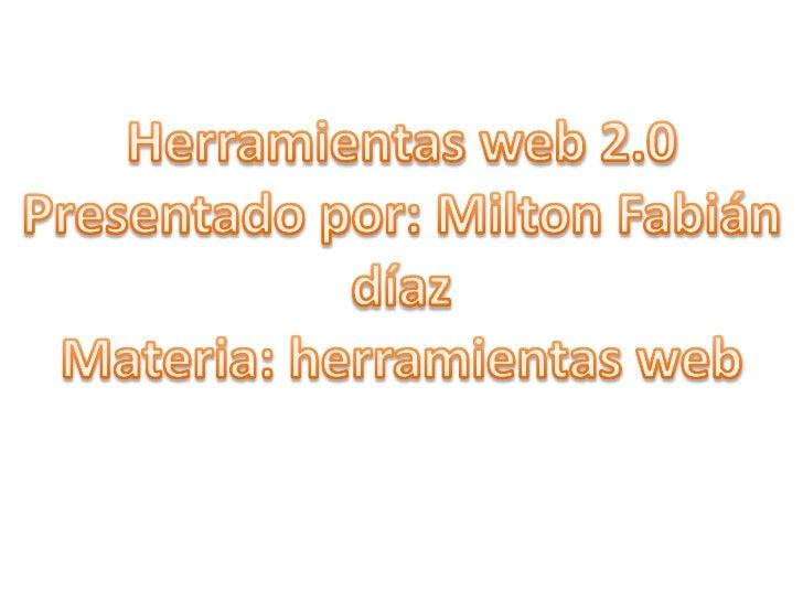 Herramientas web 2.0 <br />Presentado por: Milton Fabián díaz<br />Materia: herramientas web<br />