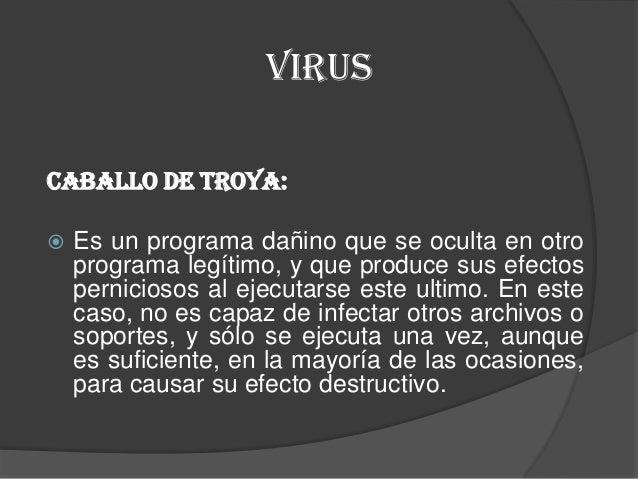 VIRUSCaballo de Troya:   Es un programa dañino que se oculta en otro    programa legítimo, y que produce sus efectos    p...