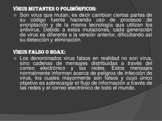 Virus mutantes o polimórficos: Son virus que mutan, es decir cambian ciertas partes de   su código fuente haciendo uso de...