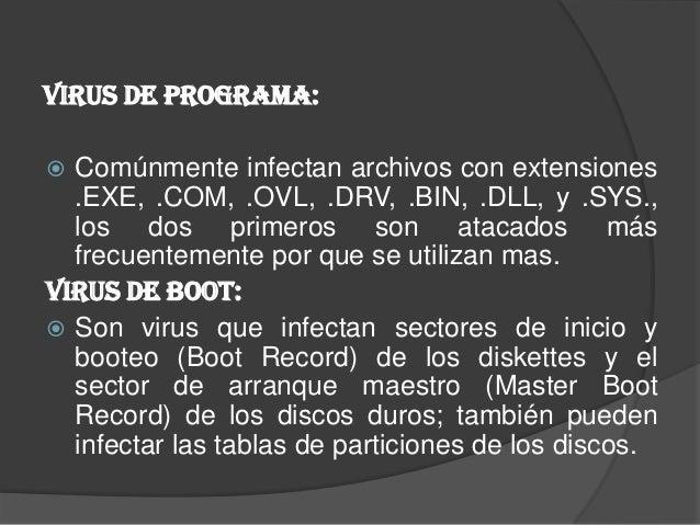 Virus de Programa: Comúnmente infectan archivos con extensiones  .EXE, .COM, .OVL, .DRV, .BIN, .DLL, y .SYS.,  los dos pr...