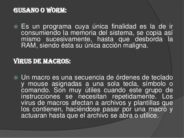 Gusano o Worm:   Es un programa cuya única finalidad es la de ir    consumiendo la memoria del sistema, se copia así    m...