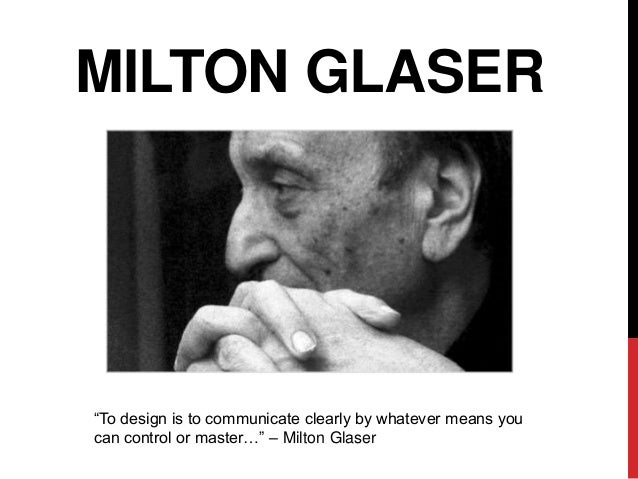 "MILTON GLASER""To design is to communicate clearly by whatever means youcan control or master…"" – Milton Glaser"