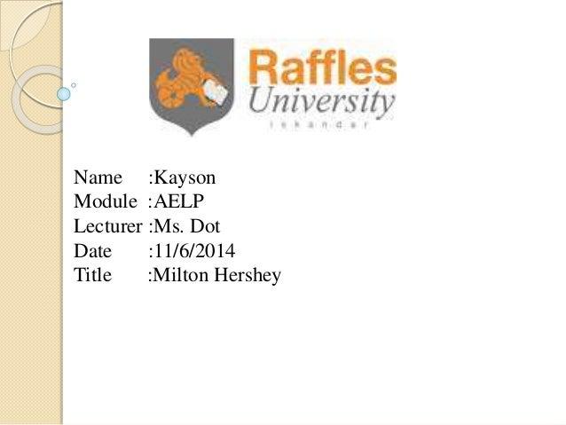 Name :Kayson Module :AELP Lecturer :Ms. Dot Date :11/6/2014 Title :Milton Hershey