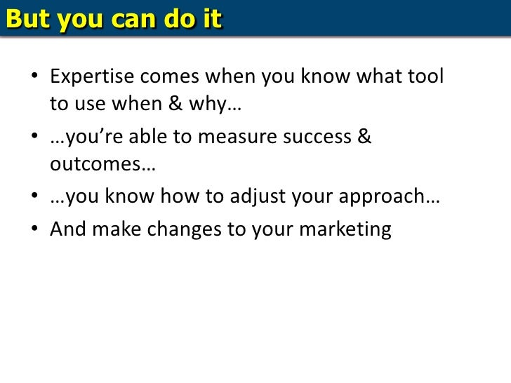 But you can do it<br />Expertise comes when you know what tool to use when & why…<br />…you're able to measure success & o...