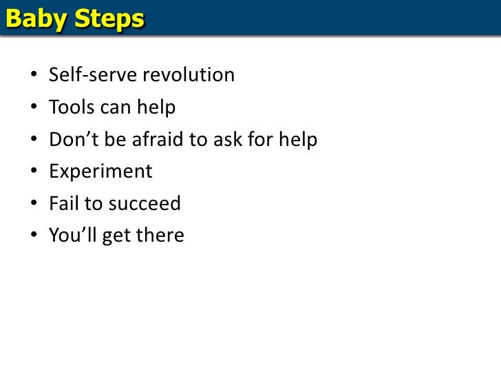 Baby Steps<br />Self-serve revolution<br />Tools can help<br />Don't be afraid to ask for help<br />Experiment<br />Fail t...