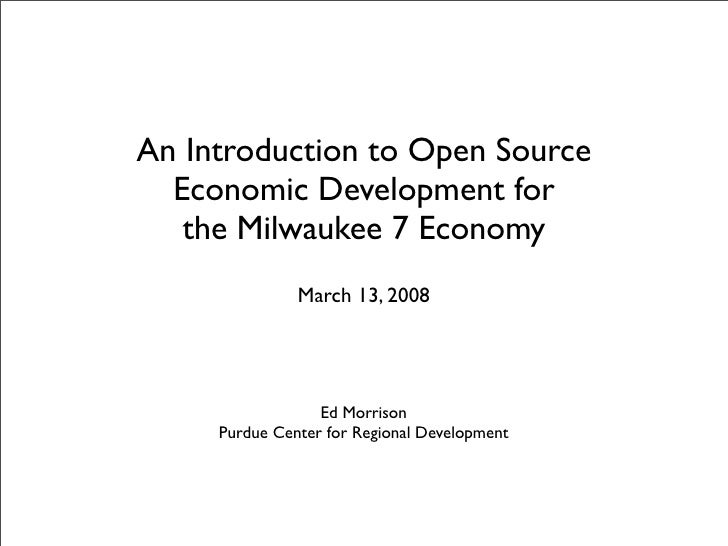 An Introduction to Open Source   Economic Development for    the Milwaukee 7 Economy                March 13, 2008        ...