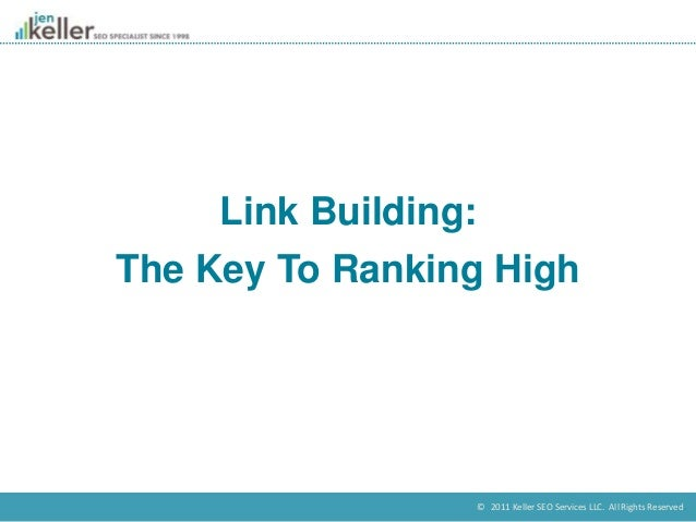 © 2011 Keller SEO Services LLC. All Rights Reserved. Link Building: The Key To Ranking High