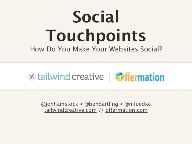 Social    TouchpointsHow Do You Make Your Websites Social?                    Text   @jonhainstock • @benbartling • @mlued...
