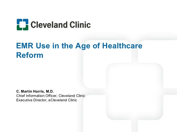 EMR Use in the Age of Healthcare Reform C. Martin Harris, M.D. Chief Information Officer, Cleveland Clinic Executive Direc...