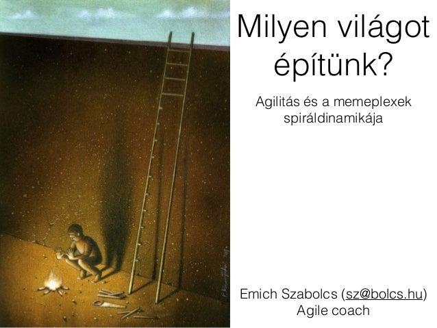 Milyen világot  építünk?  Agilitás és a memeplexek  spiráldinamikája  Emich Szabolcs (sz@bolcs.hu)  Agile coach