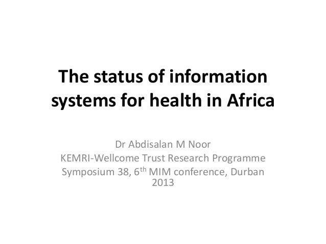 The status of information systems for health in Africa Dr Abdisalan M Noor KEMRI-Wellcome Trust Research Programme Symposi...