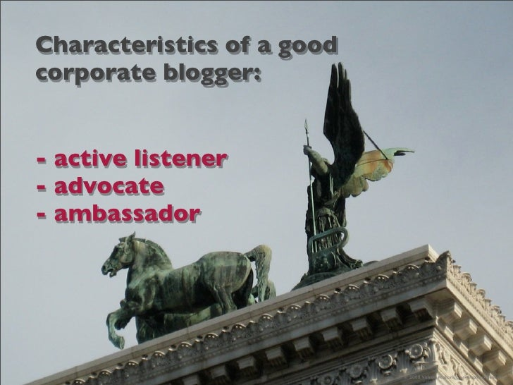 Characteristics of a good corporate blogger:   - active listener - advocate - ambassador                                 ©...