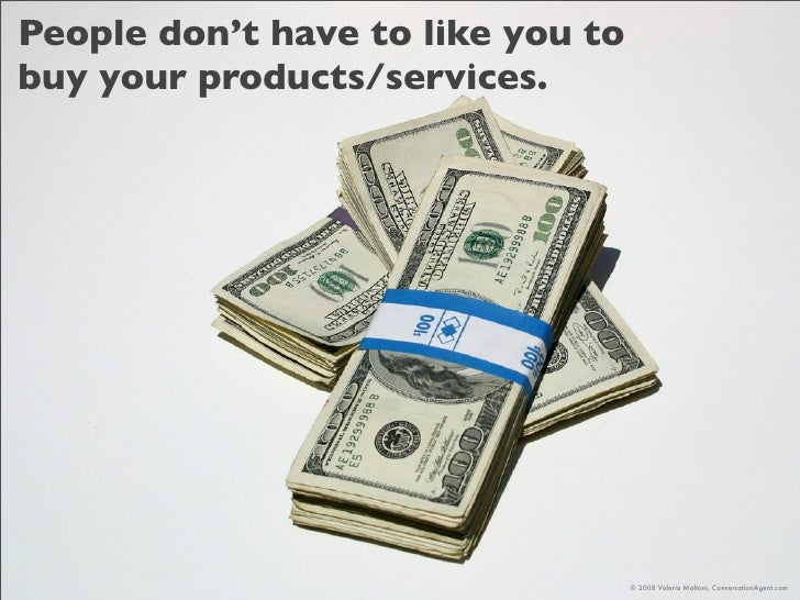 People don't have to like you to buy your products/services.                                        © 2008 Valeria Maltoni...