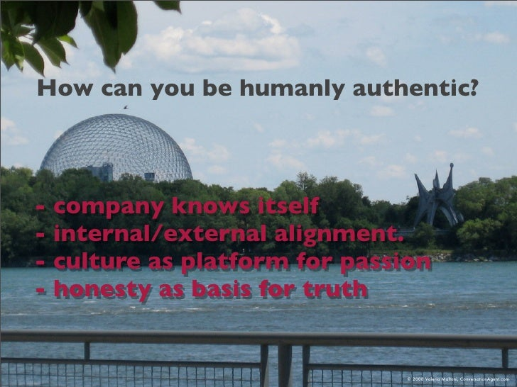 How can you be humanly authentic?    - company knows itself - internal/external alignment. - culture as platform for passi...