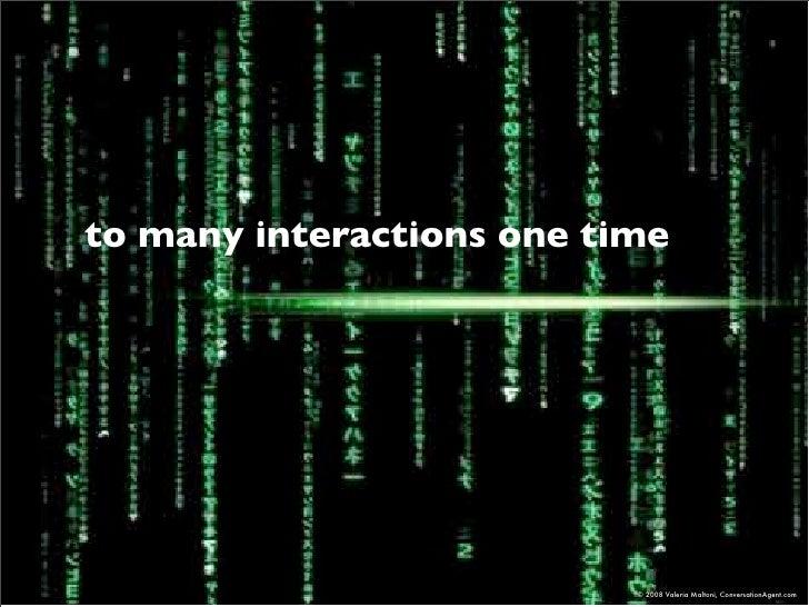 to many interactions one time                                © 2008 Valeria Maltoni, ConversationAgent.com