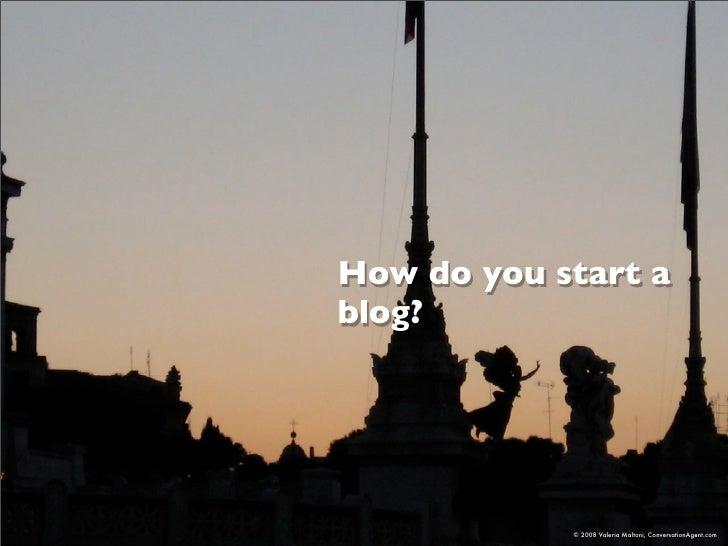 How do you start a blog?                 © 2008 Valeria Maltoni, ConversationAgent.com
