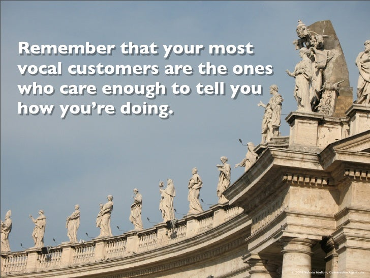 Remember that your most vocal customers are the ones who care enough to tell you how you're doing.                        ...