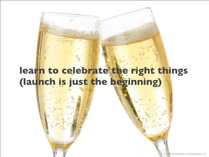 learn to celebrate the right things (launch is just the beginning)                                   © 2008 Valeria Malton...