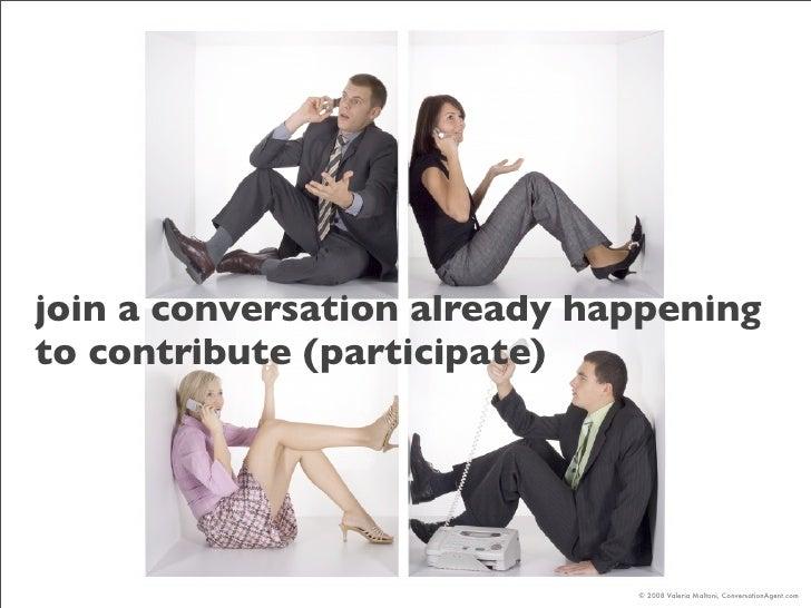 join a conversation already happening to contribute (participate)                                   © 2008 Valeria Maltoni...
