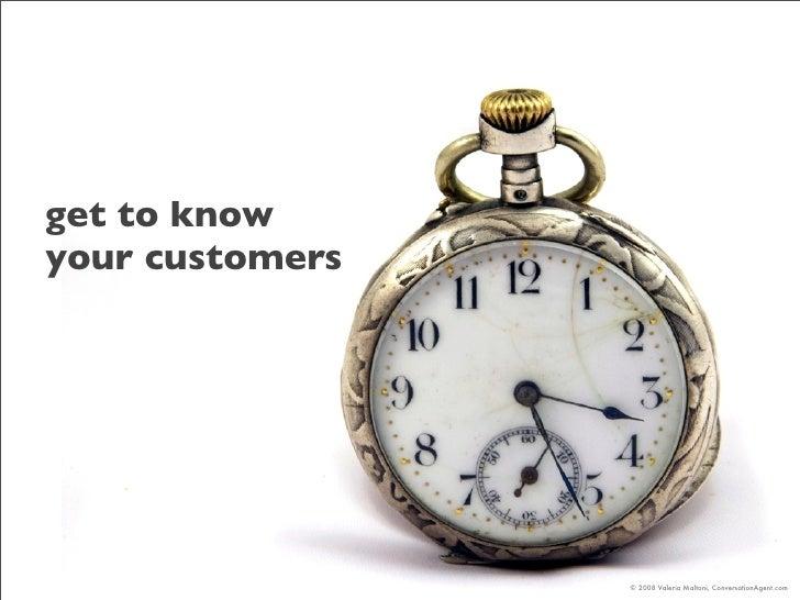 get to know your customers                      © 2008 Valeria Maltoni, ConversationAgent.com