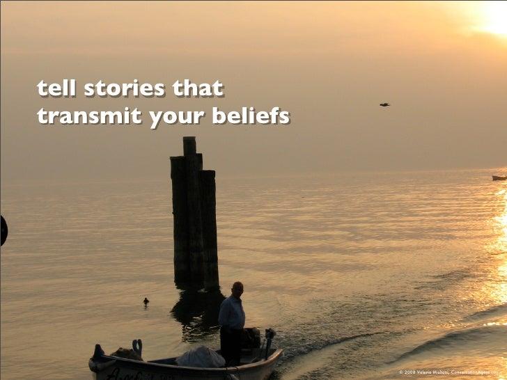 tell stories that transmit your beliefs                             © 2008 Valeria Maltoni, ConversationAgent.com