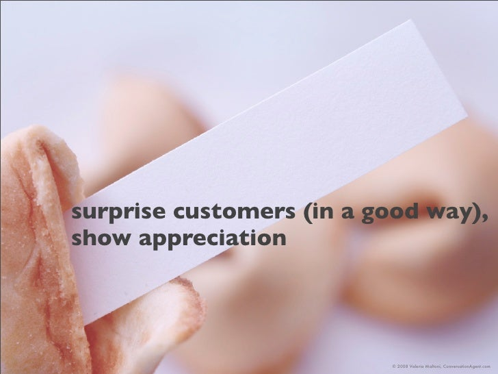 surprise customers (in a good way), show appreciation                               © 2008 Valeria Maltoni, ConversationAg...