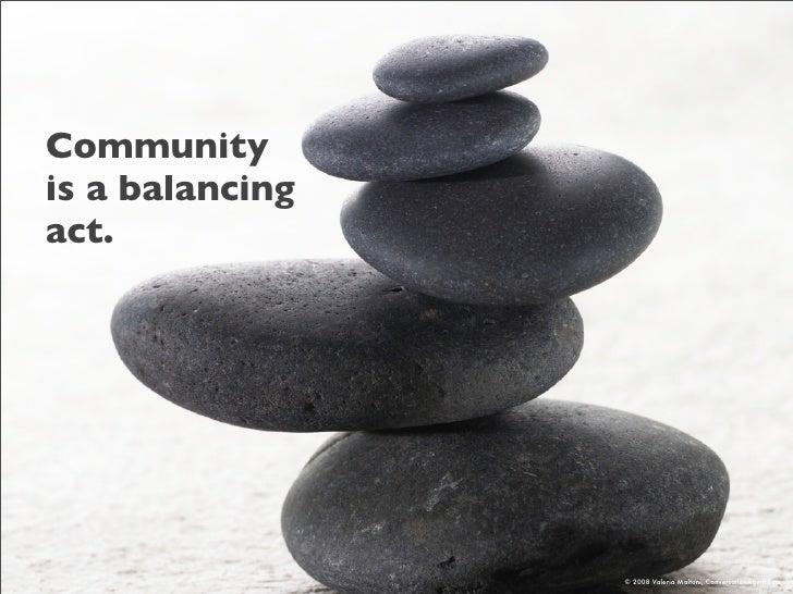Community is a balancing act.                      © 2008 Valeria Maltoni, ConversationAgent.com