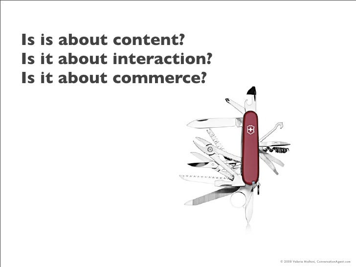 Is is about content? Is it about interaction? Is it about commerce?                                © 2008 Valeria Maltoni,...