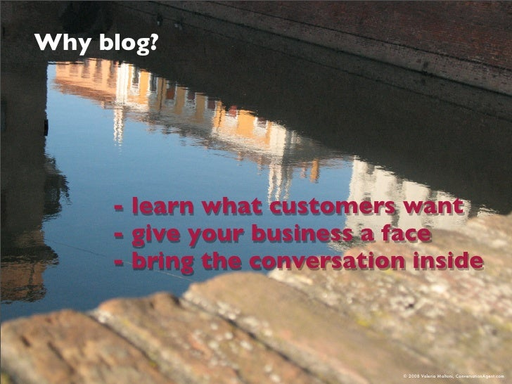 Why blog?          - learn what customers want      - give your business a face      - bring the conversation inside      ...