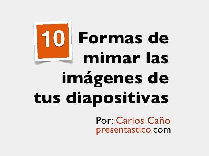 10  Formas de      mimar las   imágenes detus diapositivas       Por: Carlos Caño       presentastico.com