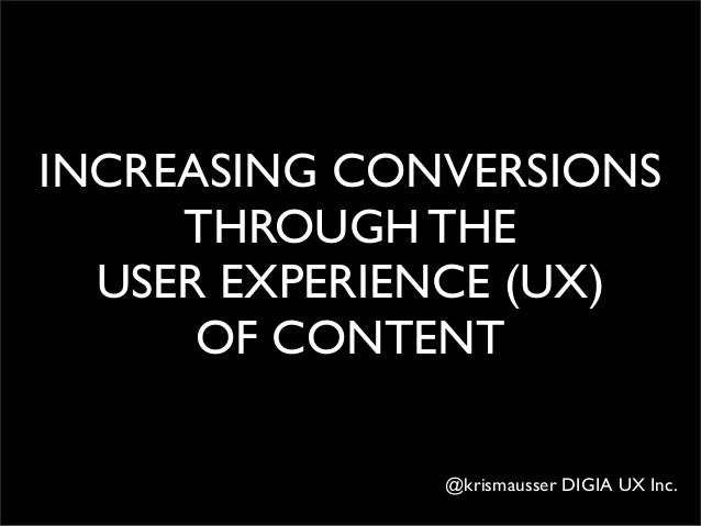 INCREASING CONVERSIONS THROUGH THE USER EXPERIENCE (UX) OF CONTENT @krismausser DIGIA UX Inc.