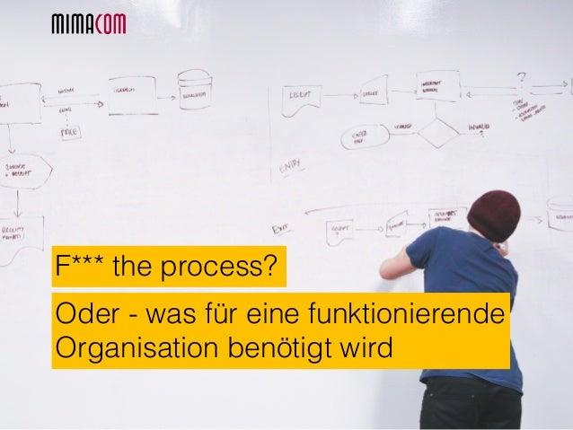 F*** the process? Oder - was für eine funktionierende Organisation benötigt wird