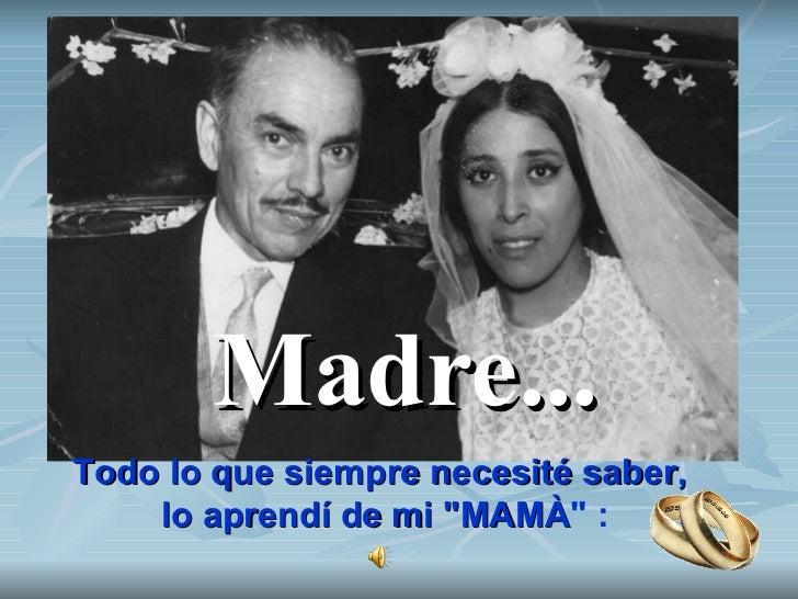 """Madre... Todo lo que siempre necesité saber, lo aprendí de mi """"MAMÀ """"   :"""