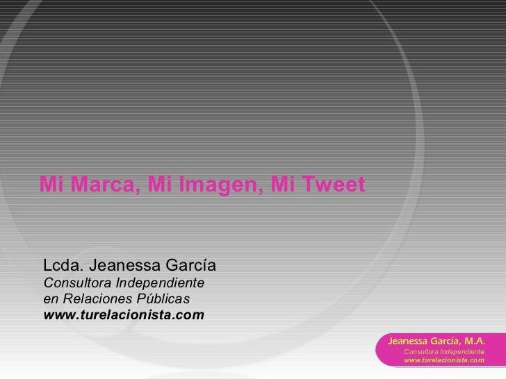 Mi Marca, Mi Imagen, Mi Tweet Lcda. Jeanessa García Consultora Independiente  en Relaciones Públicas www.turelacionista.com