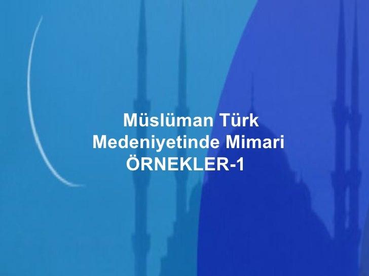 Müslüman Türk Medeniyetinde Mimari ÖRNEKLER-1