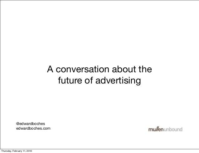 A conversation about the future of advertising @edwardboches edwardboches.com Thursday, February 11, 2010