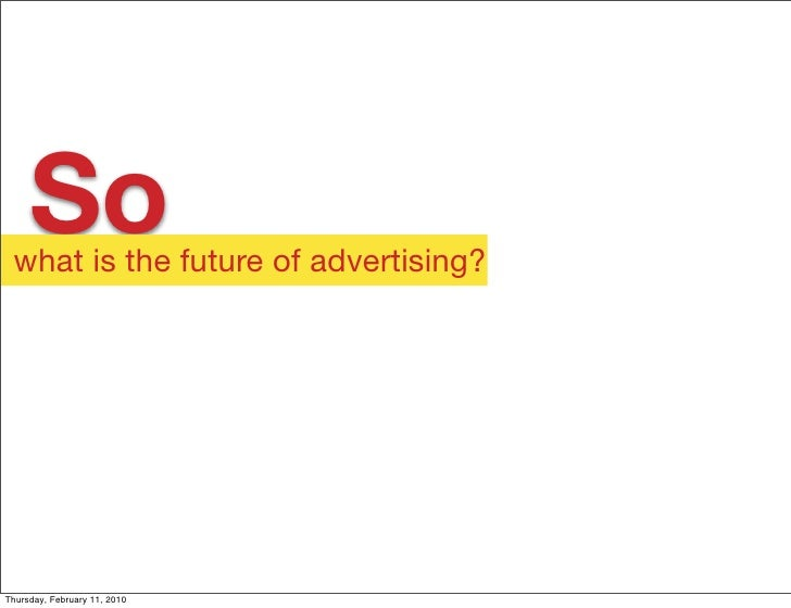 So  what is the future of advertising?     Thursday, February 11, 2010