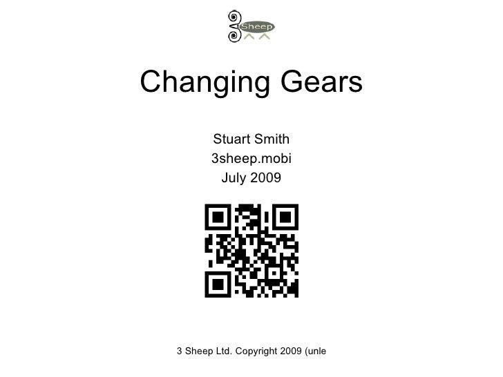 Changing Gears          Stuart Smith          3sheep.mobi           July 2009       3 Sheep Ltd. Copyright 2009 (unless ot...