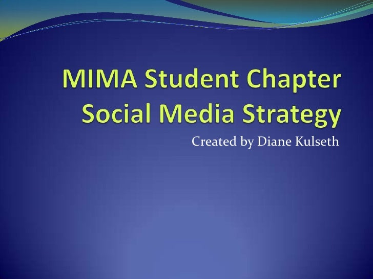 MIMA Student ChapterSocial Media Strategy<br />Created by Diane Kulseth<br />