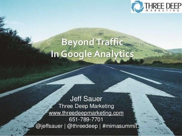 BeyondTraffic In Google Analytics Jeff Sauer Three Deep Marketing www.threedeepmarketing.com 651-789-7701 @jeffsauer   @th...