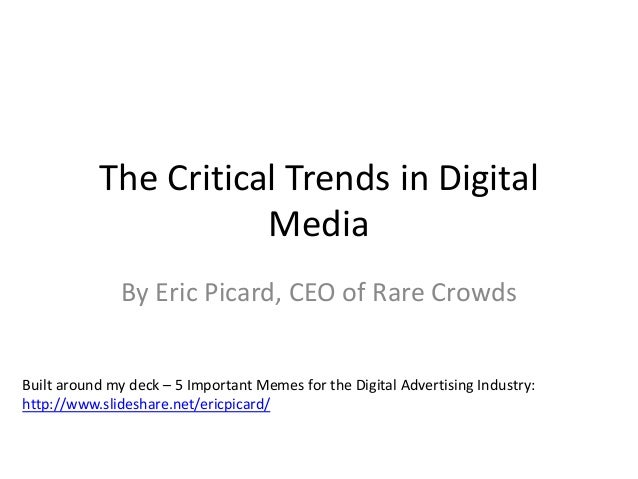 The Critical Trends in Digital  Media  By Eric Picard, CEO of Rare Crowds  Built around my deck – 5 Important Memes for th...