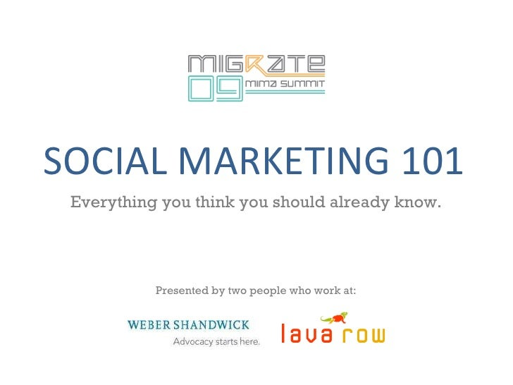 SOCIAL MARKETING 101 Everything you think you should already know. Presented by two people who work at:
