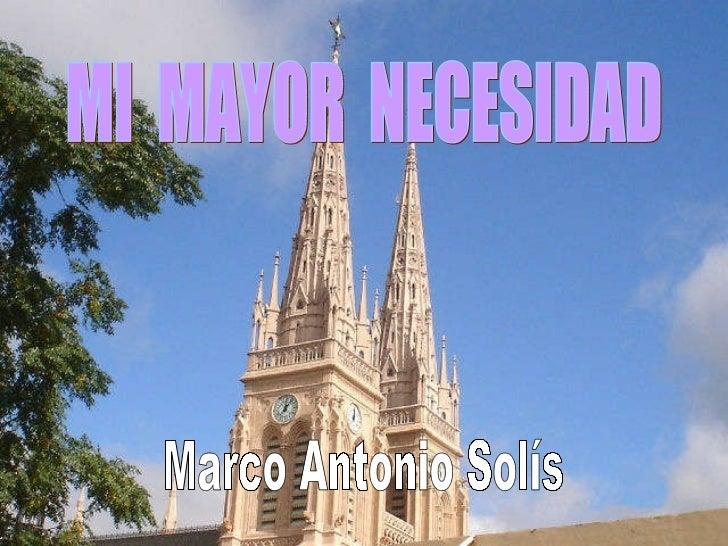 MI  MAYOR  NECESIDAD Marco Antonio Solís