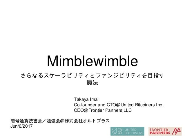 Mimblewimble さらなるスケーラビリティとファンジビリティを目指す 魔法 Takaya Imai Co-founder and CTO@United Bitcoiners Inc. CEO@Frontier Partners LLC ...