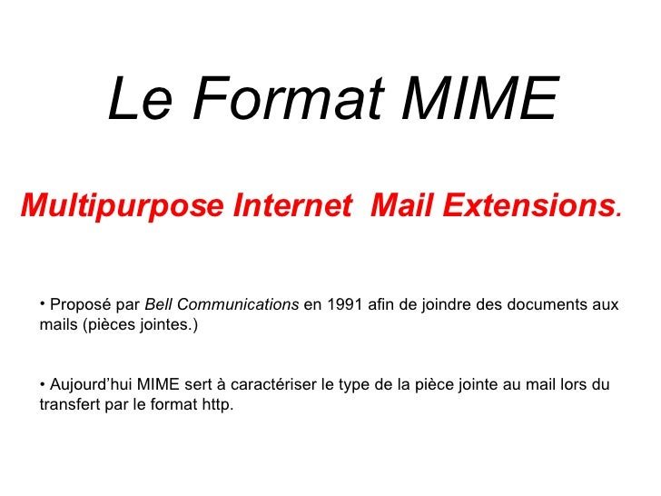 Le Format MIME  <ul><li>Multipurpose Internet  Mail Extensions .   </li></ul><ul><ul><li>Proposé par  Bell Communications ...
