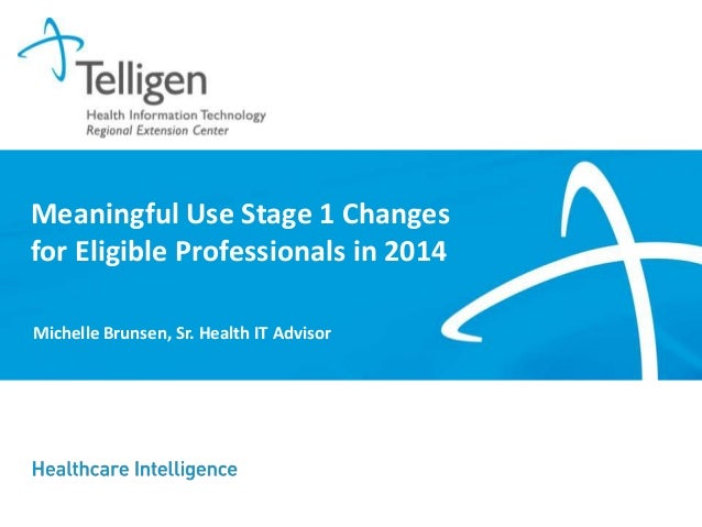 Meaningful Use Stage 1 Changes for Eligible Professionals in 2014 Michelle Brunsen, Sr. Health IT Advisor