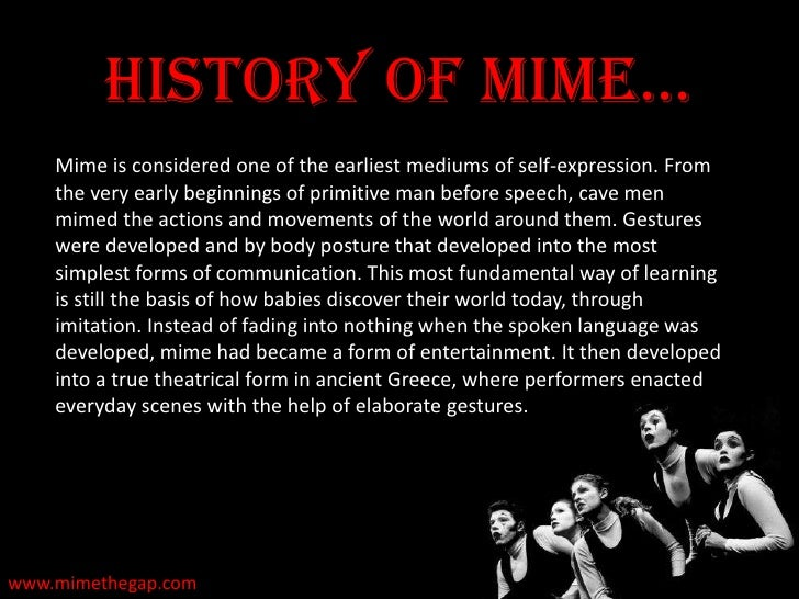 an introduction to the history of mime and pantomime Pantomime pantomime is an art form that makes use of bodily movements and facial expressions for communication of feelings and emotions often there is music in the background to make for a dramatic performance to differentiate with mime, pantomime is sometimes referred to as simply panto.