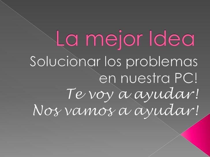 La mejor Idea<br />Solucionar los problemas en nuestra PC!<br />Te voy a ayudar!<br />Nos vamos a ayudar!<br />