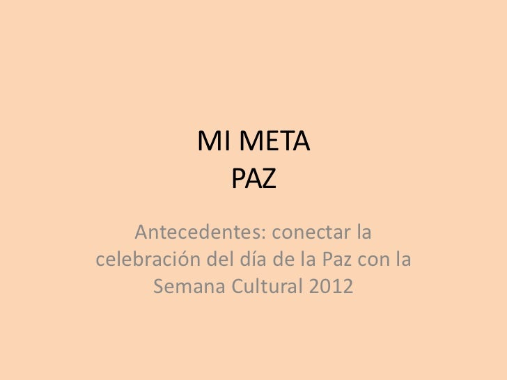 MI META             PAZ    Antecedentes: conectar lacelebración del día de la Paz con la      Semana Cultural 2012